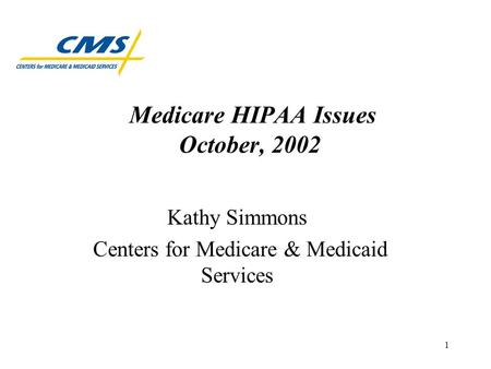 1 Medicare HIPAA Issues October, 2002 Kathy Simmons Centers for Medicare & Medicaid Services.