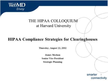 1 THE HIPAA COLLOQUIUM at Harvard University HIPAA Compliance Strategies for Clearinghouses Thursday, August 22, 2002 James Mechan Senior Vice President.