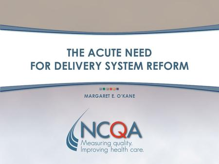 THE ACUTE NEED FOR DELIVERY SYSTEM REFORM MARGARET E. OKANE.