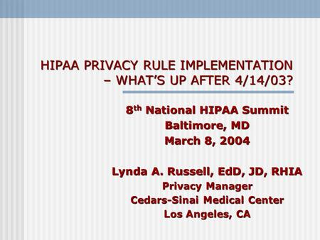 HIPAA PRIVACY RULE IMPLEMENTATION – WHATS UP AFTER 4/14/03? 8 th National HIPAA Summit Baltimore, MD March 8, 2004 Lynda A. Russell, EdD, JD, RHIA Privacy.