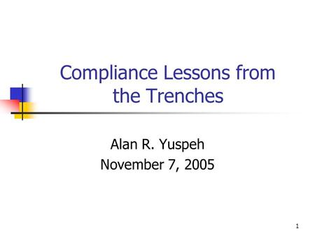 1 Compliance Lessons from the Trenches Alan R. Yuspeh November 7, 2005.