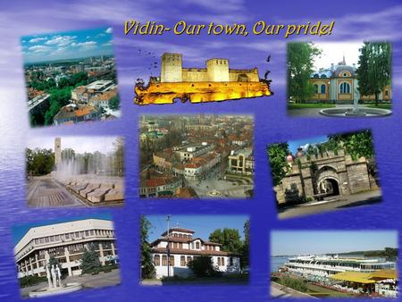 Vidin- Our town, Our pride!. Vidin is one of the oldest towns along the Bulgarian Danube bank. Vidin is one of the oldest towns along the Bulgarian Danube.