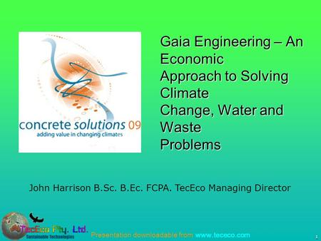 Presentation downloadable from www.tececo.com 1 John Harrison B.Sc. B.Ec. FCPA. TecEco Managing Director Gaia Engineering – An Economic Approach to Solving.