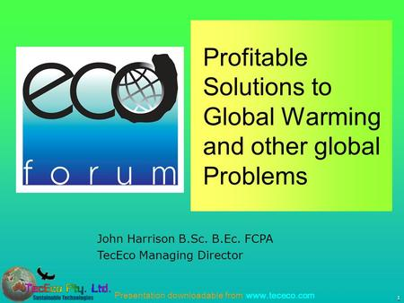 Presentation downloadable from www.tececo.com 1 John Harrison B.Sc. B.Ec. FCPA TecEco Managing Director Profitable Solutions to Global Warming and other.