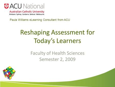 Reshaping Assessment for Todays Learners Faculty of Health Sciences Semester 2, 2009 Paula Williams eLearning Consultant from ACU.