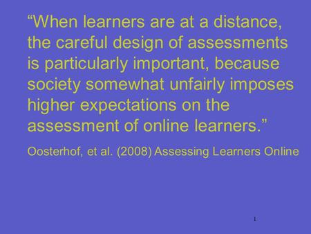 1 When learners are at a distance, the careful design of assessments is particularly important, because society somewhat unfairly imposes higher expectations.