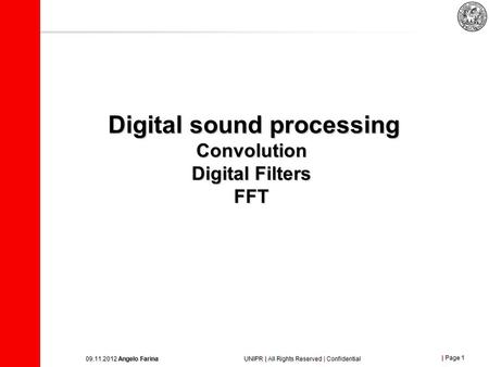 | Page 1 09.11.2012 Angelo Farina UNIPR | All Rights Reserved | Confidential Digital sound processing Convolution Digital Filters FFT.