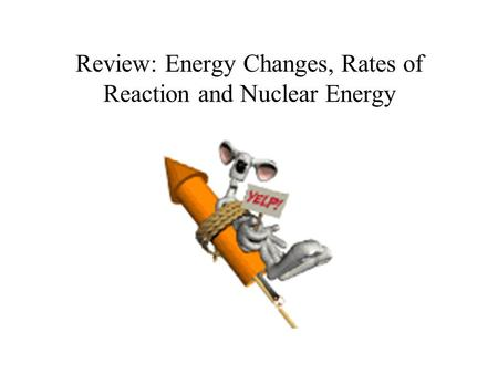 Review: Energy Changes, Rates of Reaction and Nuclear Energy.