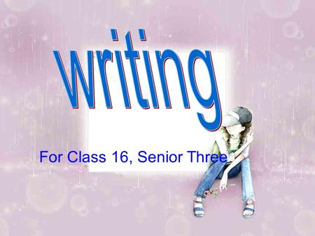For Class 16, Senior Three. Six steps for the writing practice: How to get on with our parents Step 1: examine the topic Style:______________________________________.