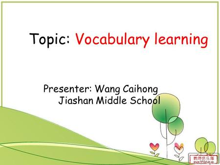 Topic: Vocabulary learning Presenter: Wang Caihong Jiashan Middle School.