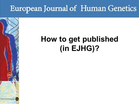 How to get published (in EJHG)?. Questions to ask Is your paper within the scope? Does the journal reach an appropriate audience? How easy is electronic.