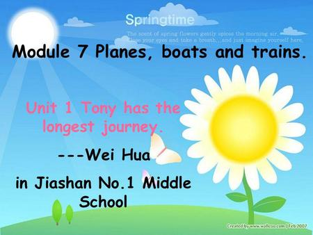 Module 7 Planes, boats and trains. Unit 1 Tony has the longest journey. ---Wei Hua in Jiashan No.1 Middle School.