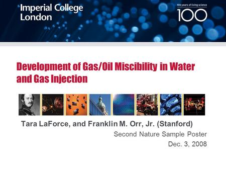 100 years of living science Date Location of Event Development of Gas/Oil Miscibility in Water and Gas Injection Tara LaForce, and Franklin M. Orr, Jr.