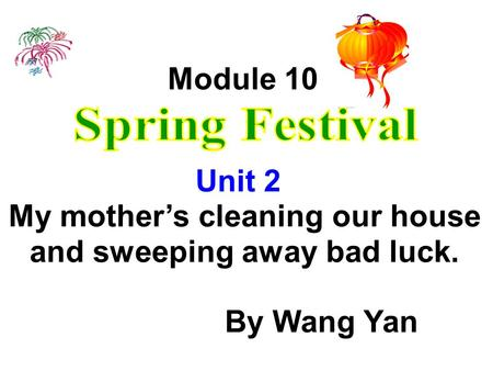Module 10 Unit 2 My mothers cleaning our house and sweeping away bad luck. By Wang Yan.