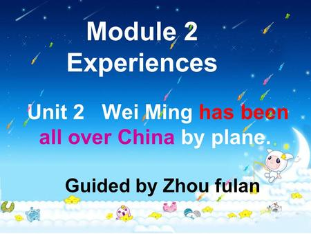 Module 2 Experiences Unit 2 Wei Ming has been all over China by plane. Guided by Zhou fulan.