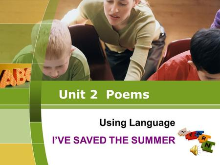 Unit 2 Poems Using Language I'VE SAVED THE SUMMER.