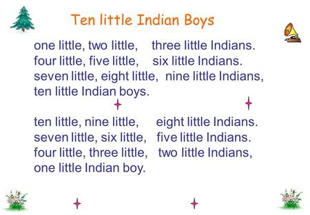 Ten little Indian Boys one little, two little, three little Indians. four little, five little, six little Indians. seven little, eight little,