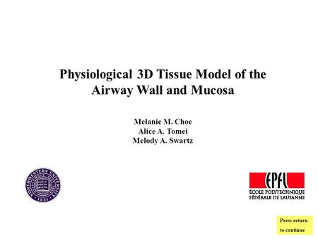 Physiological 3D Tissue Model of the Airway Wall and Mucosa Melanie M. Choe Alice A. Tomei Melody A. Swartz Press return to continue.