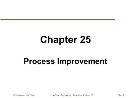 ©Ian Sommerville 2000Software Engineering, 6th edition. Chapter 25 Slide 1 Chapter 25 Process Improvement.