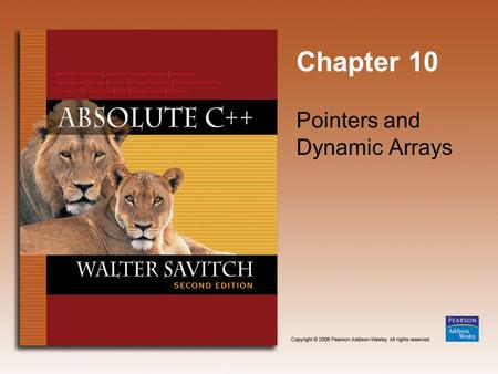 Chapter 10 Pointers and Dynamic Arrays. Copyright © 2006 Pearson Addison-Wesley. All rights reserved. 10-2 Learning Objectives Pointers Pointer variables.