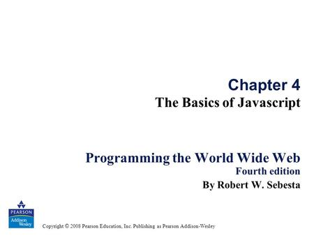 Copyright © 2008 Pearson Education, Inc. Publishing as Pearson Addison-Wesley Chapter 4 The Basics of Javascript Programming the World Wide Web Fourth.