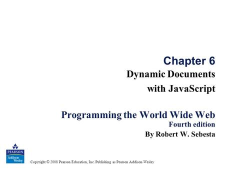 Copyright © 2008 Pearson Education, Inc. Publishing as Pearson Addison-Wesley Chapter 6 Dynamic Documents with JavaScript Programming the World Wide Web.
