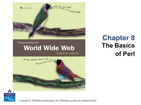 Copyright © 2008 Pearson Education, Inc. Publishing as Pearson Addison-Wesley Chapter 8 The Basics of Perl.
