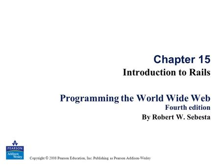 Copyright © 2008 Pearson Education, Inc. Publishing as Pearson Addison-Wesley Chapter 15 Introduction to Rails Programming the World Wide Web Fourth edition.