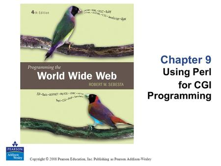 Copyright © 2008 Pearson Education, Inc. Publishing as Pearson Addison-Wesley Chapter 9 Using Perl for CGI Programming.