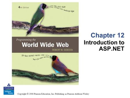 Copyright © 2008 Pearson Education, Inc. Publishing as Pearson Addison-Wesley Chapter 12 Introduction to ASP.NET.
