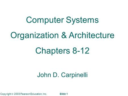 Copyright © 2003 Pearson Education, Inc. Slide 1 Computer Systems Organization & Architecture Chapters 8-12 John D. Carpinelli.