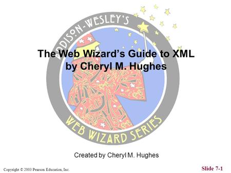Copyright © 2003 Pearson Education, Inc. Slide 7-1 Created by Cheryl M. Hughes The Web Wizards Guide to XML by Cheryl M. Hughes.