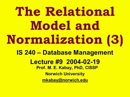 The Relational Model and Normalization (3) IS 240 – Database Management Lecture #9 2004-02-19 Prof. M. E. Kabay, PhD, CISSP Norwich University