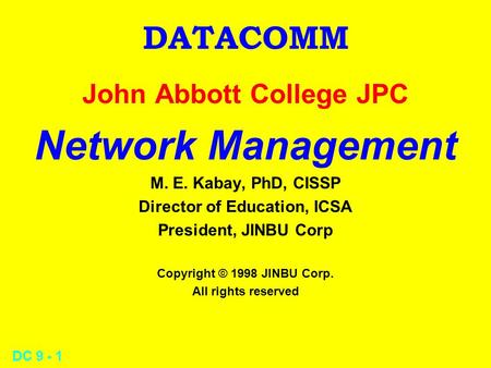 DC 9 - 1 DATACOMM John Abbott College JPC Network Management M. E. Kabay, PhD, CISSP Director of Education, ICSA President, JINBU Corp Copyright © 1998.