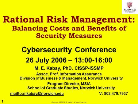 1 Copyright © 2006 M. E. Kabay. All rights reserved. Rational Risk Management: Balancing Costs and Benefits of Security Measures Cybersecurity Conference.