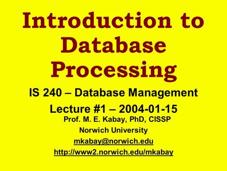 Introduction to Database Processing IS 240 – Database Management Lecture #1 – 2004-01-15 Prof. M. E. Kabay, PhD, CISSP Norwich University