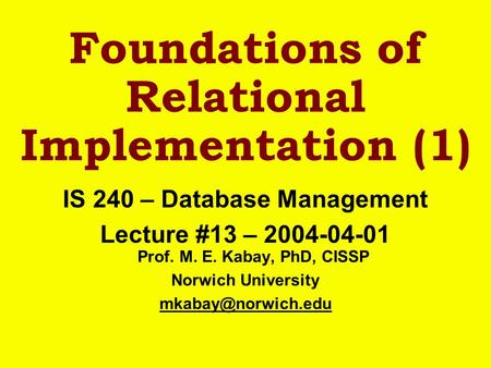 Foundations of Relational Implementation (1) IS 240 – Database Management Lecture #13 – 2004-04-01 Prof. M. E. Kabay, PhD, CISSP Norwich University