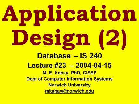 Application Design (2) Database – IS 240 Lecture #23 – 2004-04-15 M. E. Kabay, PhD, CISSP Dept of Computer Information Systems Norwich University