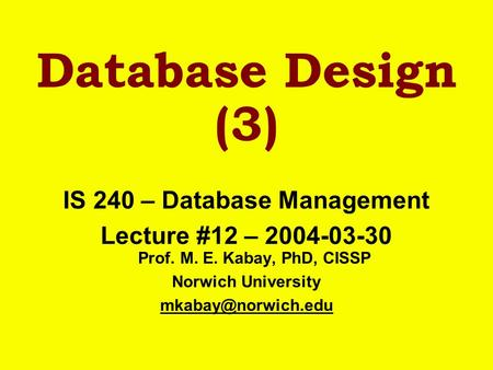 Database Design (3) IS 240 – Database Management Lecture #12 – 2004-03-30 Prof. M. E. Kabay, PhD, CISSP Norwich University
