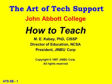 ATS 8B - 1 The Art of Tech Support John Abbott College How to Teach M. E. Kabay, PhD, CISSP Director of Education, NCSA President, JINBU Corp Copyright.