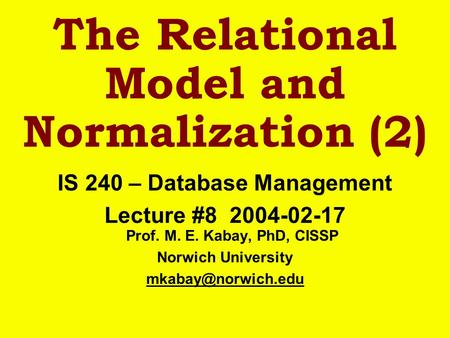 The Relational Model and Normalization (2) IS 240 – Database Management Lecture #8 2004-02-17 Prof. M. E. Kabay, PhD, CISSP Norwich University