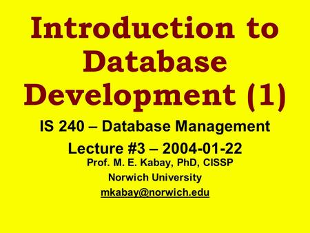 Introduction to Database Development (1) IS 240 – Database Management Lecture #3 – 2004-01-22 Prof. M. E. Kabay, PhD, CISSP Norwich University