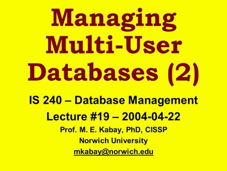 Managing Multi-User Databases (2) IS 240 – Database Management Lecture #19 – 2004-04-22 Prof. M. E. Kabay, PhD, CISSP Norwich University