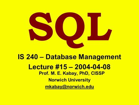SQL IS 240 – Database Management Lecture #15 – 2004-04-08 Prof. M. E. Kabay, PhD, CISSP Norwich University