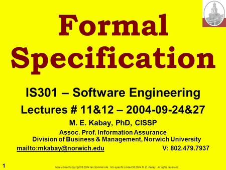 1 Note content copyright © 2004 Ian Sommerville. NU-specific content © 2004 M. E. Kabay. All rights reserved. Formal Specification IS301 – Software Engineering.