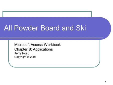 1 All Powder Board and Ski Microsoft Access Workbook Chapter 8: Applications Jerry Post Copyright © 2007.