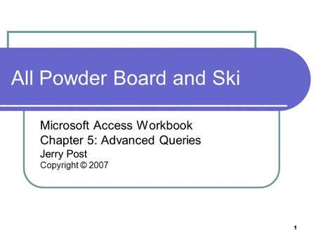 1 All Powder Board and Ski Microsoft Access Workbook Chapter 5: Advanced Queries Jerry Post Copyright © 2007.