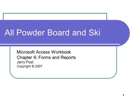 1 All Powder Board and Ski Microsoft Access Workbook Chapter 6: Forms and Reports Jerry Post Copyright © 2007.