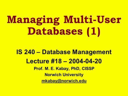 Managing Multi-User Databases (1) IS 240 – Database Management Lecture #18 – 2004-04-20 Prof. M. E. Kabay, PhD, CISSP Norwich University