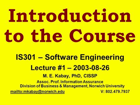 Introduction to the Course IS301 – Software Engineering Lecture #1 – 2003-08-26 M. E. Kabay, PhD, CISSP Assoc. Prof. Information Assurance Division of.